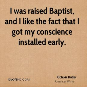 I was raised Baptist, and I like the fact that I got my conscience installed early.