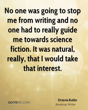 No one was going to stop me from writing and no one had to really guide me towards science fiction. It was natural, really, that I would take that interest.