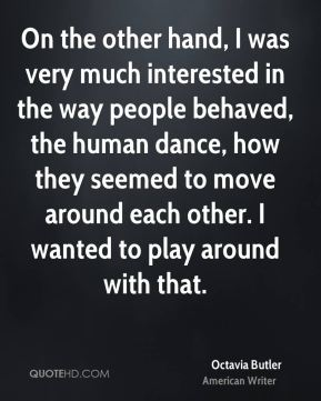 On the other hand, I was very much interested in the way people behaved, the human dance, how they seemed to move around each other. I wanted to play around with that.