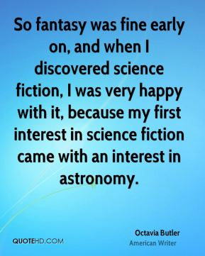 Octavia Butler - So fantasy was fine early on, and when I discovered science fiction, I was very happy with it, because my first interest in science fiction came with an interest in astronomy.