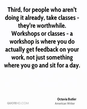 Octavia Butler - Third, for people who aren't doing it already, take classes - they're worthwhile. Workshops or classes - a workshop is where you do actually get feedback on your work, not just something where you go and sit for a day.