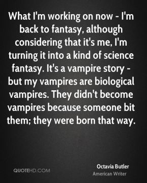 What I'm working on now - I'm back to fantasy, although considering that it's me, I'm turning it into a kind of science fantasy. It's a vampire story - but my vampires are biological vampires. They didn't become vampires because someone bit them; they were born that way.