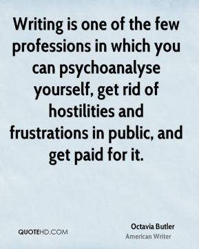 Octavia Butler - Writing is one of the few professions in which you can psychoanalyse yourself, get rid of hostilities and frustrations in public, and get paid for it.