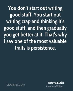 Octavia Butler - You don't start out writing good stuff. You start out writing crap and thinking it's good stuff, and then gradually you get better at it. That's why I say one of the most valuable traits is persistence.