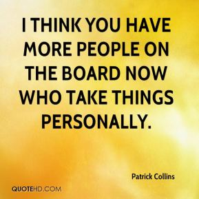 Patrick Collins  - I think you have more people on the board now who take things personally.