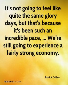 Patrick Collins  - It's not going to feel like quite the same glory days, but that's because it's been such an incredible pace, ... We're still going to experience a fairly strong economy.