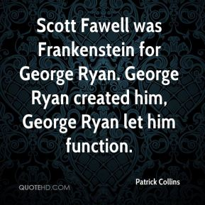Scott Fawell was Frankenstein for George Ryan. George Ryan created him, George Ryan let him function.