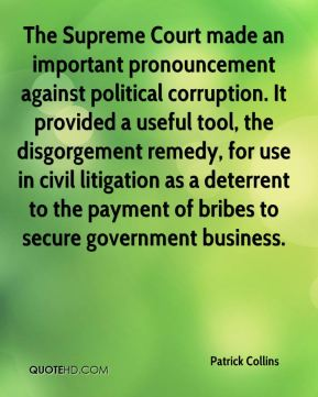Patrick Collins  - The Supreme Court made an important pronouncement against political corruption. It provided a useful tool, the disgorgement remedy, for use in civil litigation as a deterrent to the payment of bribes to secure government business.