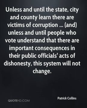 Patrick Collins  - Unless and until the state, city and county learn there are victims of corruption ... (and) unless and until people who vote understand that there are important consequences in their public officials' acts of dishonesty, this system will not change.
