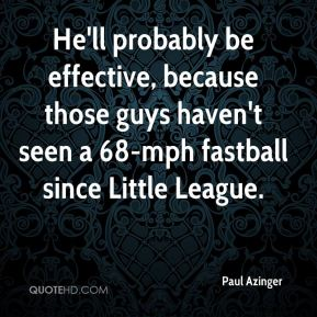 He'll probably be effective, because those guys haven't seen a 68-mph fastball since Little League.