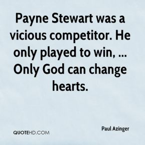 Payne Stewart was a vicious competitor. He only played to win, ... Only God can change hearts.