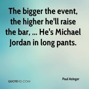 The bigger the event, the higher he'll raise the bar, ... He's Michael Jordan in long pants.