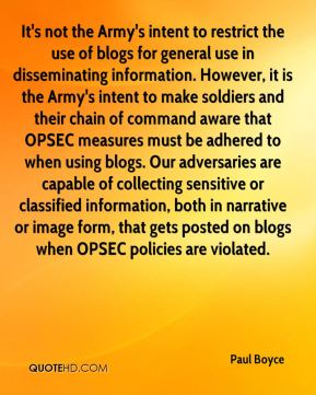 Paul Boyce  - It's not the Army's intent to restrict the use of blogs for general use in disseminating information. However, it is the Army's intent to make soldiers and their chain of command aware that OPSEC measures must be adhered to when using blogs. Our adversaries are capable of collecting sensitive or classified information, both in narrative or image form, that gets posted on blogs when OPSEC policies are violated.