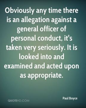 Paul Boyce  - Obviously any time there is an allegation against a general officer of personal conduct, it's taken very seriously. It is looked into and examined and acted upon as appropriate.