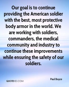 Paul Boyce  - Our goal is to continue providing the American soldier with the best, most protective body armor in the world. We are working with soldiers, commanders, the medical community and industry to continue these improvements while ensuring the safety of our soldiers.
