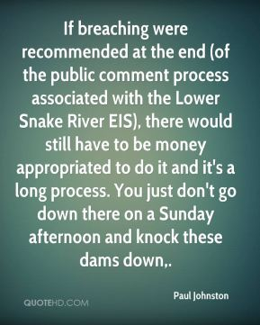 If breaching were recommended at the end (of the public comment process associated with the Lower Snake River EIS), there would still have to be money appropriated to do it and it's a long process. You just don't go down there on a Sunday afternoon and knock these dams down.