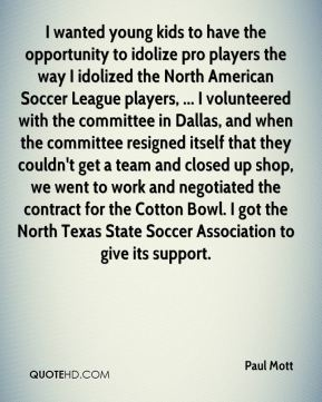 Paul Mott  - I wanted young kids to have the opportunity to idolize pro players the way I idolized the North American Soccer League players, ... I volunteered with the committee in Dallas, and when the committee resigned itself that they couldn't get a team and closed up shop, we went to work and negotiated the contract for the Cotton Bowl. I got the North Texas State Soccer Association to give its support.