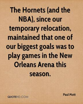 Paul Mott  - The Hornets (and the NBA), since our temporary relocation, maintained that one of our biggest goals was to play games in the New Orleans Arena this season.