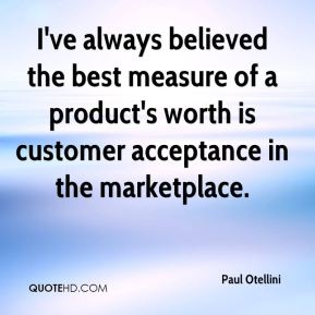 Paul Otellini  - I've always believed the best measure of a product's worth is customer acceptance in the marketplace.