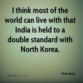Peter Beck  - I think most of the world can live with that India is held to a double standard with North Korea.
