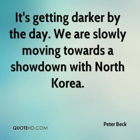 Peter Beck  - It's getting darker by the day. We are slowly moving towards a showdown with North Korea.