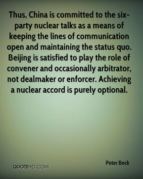 Peter Beck  - Thus, China is committed to the six-party nuclear talks as a means of keeping the lines of communication open and maintaining the status quo. Beijing is satisfied to play the role of convener and occasionally arbitrator, not dealmaker or enforcer. Achieving a nuclear accord is purely optional.