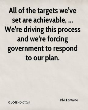 All of the targets we've set are achievable, ... We're driving this process and we're forcing government to respond to our plan.