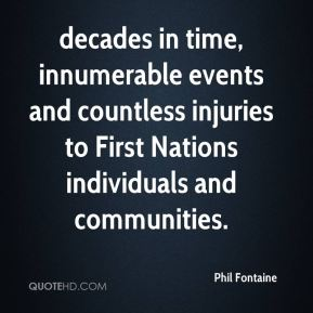Phil Fontaine  - decades in time, innumerable events and countless injuries to First Nations individuals and communities.