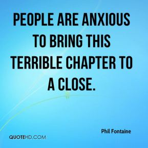 Phil Fontaine  - People are anxious to bring this terrible chapter to a close.