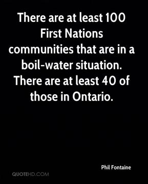 There are at least 100 First Nations communities that are in a boil-water situation. There are at least 40 of those in Ontario.