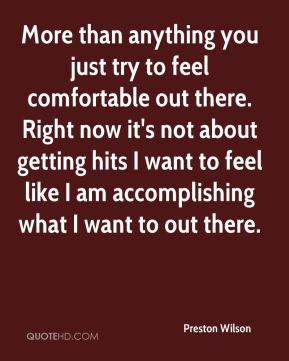 Preston Wilson  - More than anything you just try to feel comfortable out there. Right now it's not about getting hits I want to feel like I am accomplishing what I want to out there.