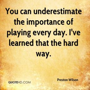 Preston Wilson  - You can underestimate the importance of playing every day. I've learned that the hard way.