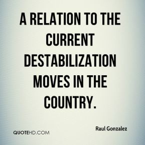 Raul Gonzalez  - a relation to the current destabilization moves in the country.