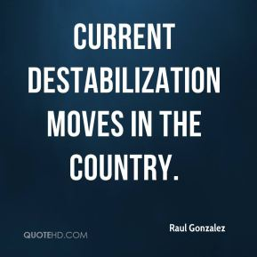 Raul Gonzalez  - current destabilization moves in the country.