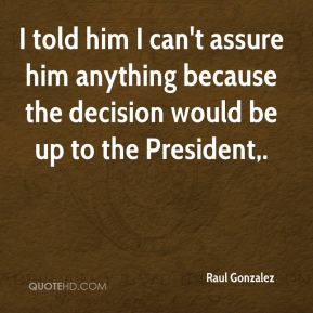 Raul Gonzalez  - I told him I can't assure him anything because the decision would be up to the President.