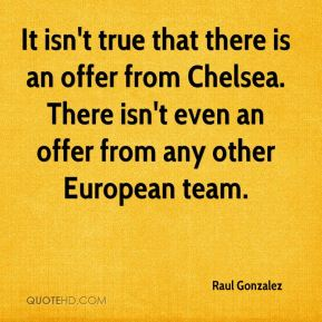 Raul Gonzalez  - It isn't true that there is an offer from Chelsea. There isn't even an offer from any other European team.
