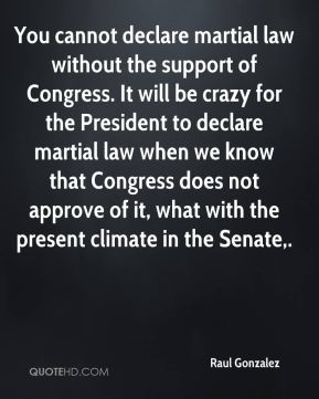 Raul Gonzalez  - You cannot declare martial law without the support of Congress. It will be crazy for the President to declare martial law when we know that Congress does not approve of it, what with the present climate in the Senate.