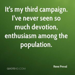 Rene Preval  - It's my third campaign. I've never seen so much devotion, enthusiasm among the population.
