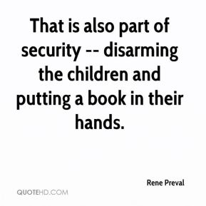 Rene Preval  - That is also part of security -- disarming the children and putting a book in their hands.