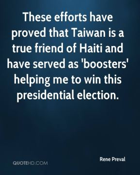 Rene Preval  - These efforts have proved that Taiwan is a true friend of Haiti and have served as 'boosters' helping me to win this presidential election.
