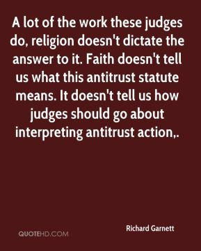 A lot of the work these judges do, religion doesn't dictate the answer to it. Faith doesn't tell us what this antitrust statute means. It doesn't tell us how judges should go about interpreting antitrust action.