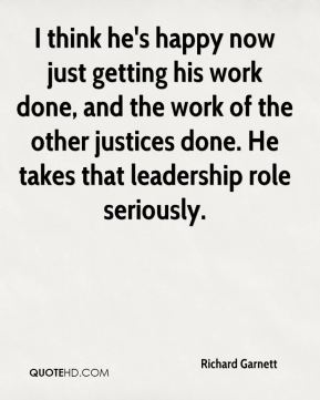 I think he's happy now just getting his work done, and the work of the other justices done. He takes that leadership role seriously.
