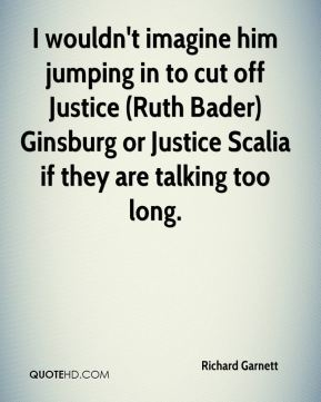 I wouldn't imagine him jumping in to cut off Justice (Ruth Bader) Ginsburg or Justice Scalia if they are talking too long.