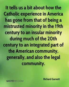 It tells us a bit about how the Catholic experience in America has gone from that of being a mistrusted minority in the 19th century to an insular minority during much of the 20th century to an integrated part of the American community, generally, and also the legal community.