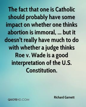 The fact that one is Catholic should probably have some impact on whether one thinks abortion is immoral, ... but it doesn't really have much to do with whether a judge thinks Roe v. Wade is a good interpretation of the U.S. Constitution.