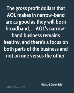 Richard Greenfield  - The gross profit dollars that AOL makes in narrow-band are as good as they will be in broadband, ... AOL's narrow-band business remains healthy, and there's a focus on both parts of the business and not on one versus the other.