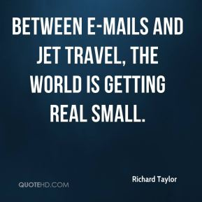 Richard Taylor  - Between e-mails and jet travel, the world is getting real small.