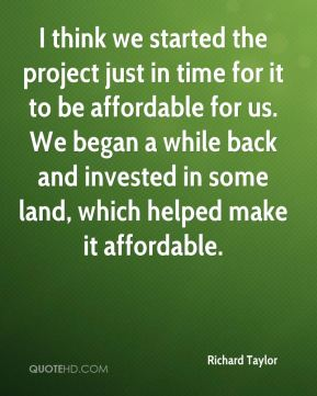 Richard Taylor  - I think we started the project just in time for it to be affordable for us. We began a while back and invested in some land, which helped make it affordable.