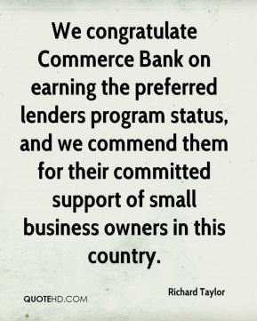 Richard Taylor  - We congratulate Commerce Bank on earning the preferred lenders program status, and we commend them for their committed support of small business owners in this country.