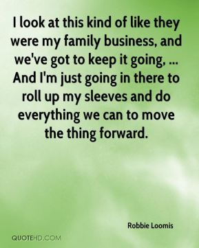 Robbie Loomis  - I look at this kind of like they were my family business, and we've got to keep it going, ... And I'm just going in there to roll up my sleeves and do everything we can to move the thing forward.